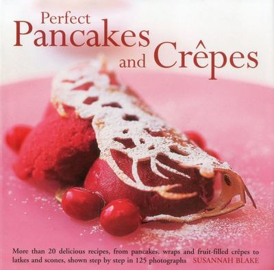 Perfect Pancakes and Crepes: More Than 20 Delicious Recipes, from Pancakes, Wraps and Fruit- Filled Craepes to Latkes and Scones, Shown Step by Step in Over 125 Photographs