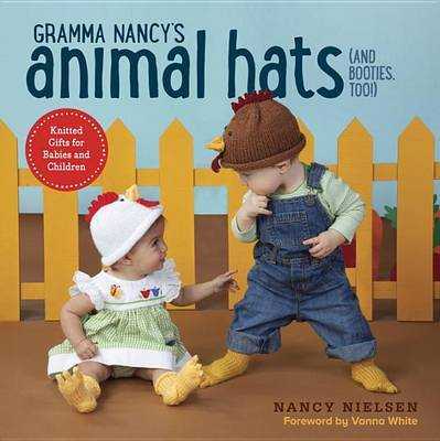 Gramma Nancy's Animal Hats (and Booties, Too!): Knitted Gifts for Babies and Children