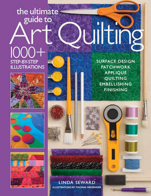 The Ultimate Guide to Art Quilting: Surface Design * Patchwork * Applique * Quilting * Embellishing * Finishing
