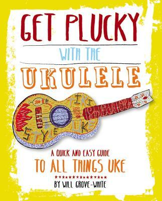 Get Plucky with the Ukulele: A quick and easy guide to all things u