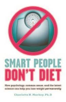 Smart People Don't Diet: How Psychology, Common Sense, and the Latest Science Can Help You Lose Weight Permanently