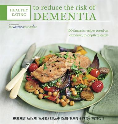 Healthy Eating to Reduce the Risk of Dementia: 100 Fantastic Recipes Based on Year of Detailed Research in Association with the Waterloo Foundation