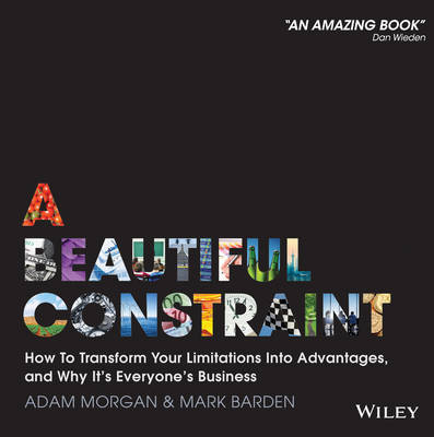 A Beautiful Constraint: How to Transform Your Limitations into Advantages, and Why it's Everyone's Business