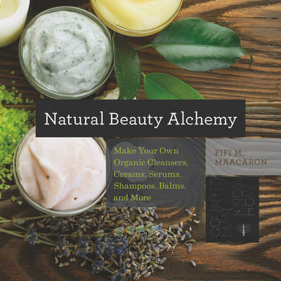 Natural Beauty Alchemy - Make Your Own Organic Cleansers, Creams, Serums, Shampoos, Balms, and More