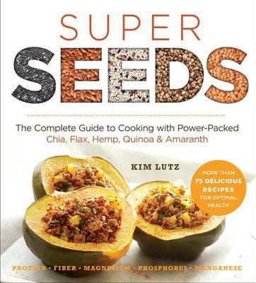 Super Seeds: The Complete Guide to Cooking with Power-Packed Chia, Quinoa, Flax, Hemp, & Amaranth