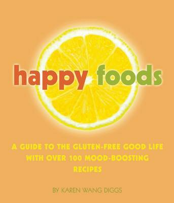 Happy Foods: A Guide to the Gluten-Free Good Life with Over 100 Mood-Boosting Recipes