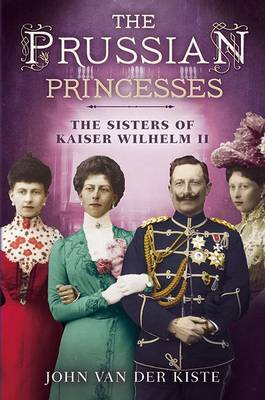 The Prussian Princesses: The Sisters of Kaiser Wilhelm II