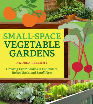 Small-Space Vegetable Gardens : Growing Great Edibles in Containers, Raised Beds, and Small Plots