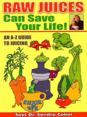 Raw Juices Can Save Your Life: An A-Z Guide to Juicing
