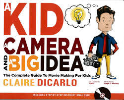 A Kid, A Camera and A Big Idea: The Complete Guide to Movie Making For Kids