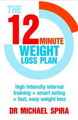 12 Minute Weight-Loss Plan: High Intensity Interval Training + Smart Eating = Fast, Easy Weight Loss