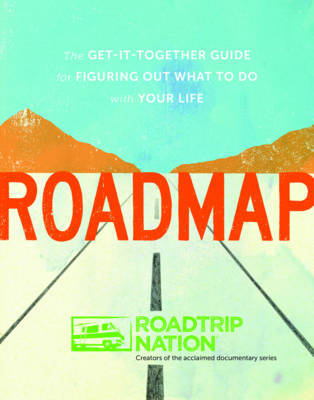 Roadmap: The Get-it-Together Guide to Figuring Out What to Do with Your Life