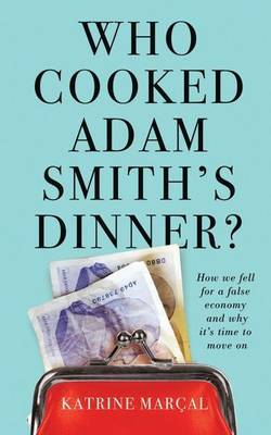 Who Cooked Adam Smith's Dinner?: How We Fell for a False Economy and Why it's Time to Move on