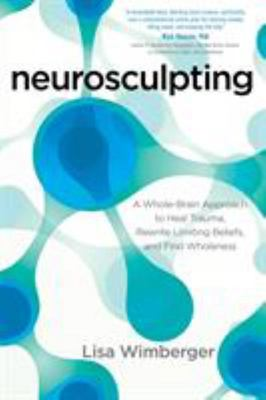 Neurosculpting A Whole-brain Approach to Heal Trauma, Rewrite Limiting Beliefs, and Find Wholeness