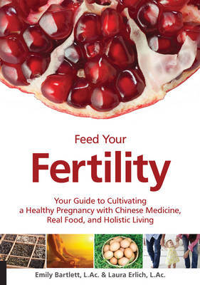 Feed Your Fertility: Your Guide to Cultivating a Healthy Pregnancy with Traditional Chinese Medicine, Real Food, and Holistic Living
