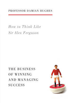 How to Think Like Sir Alex Ferguson The Business of Winning and Managing Success