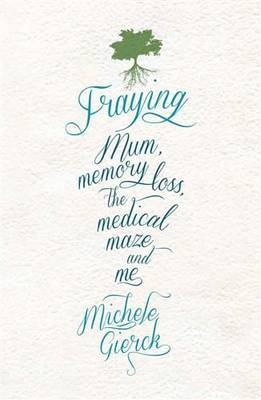 Fraying : Mum, Memory Loss, the Medical Maze, and Me