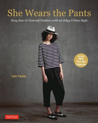 She Wears the Pants : Easy Sew-it-Yourself Patterns for an Urban-Edge