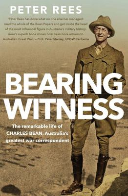 Bearing Witness the Remarkable Life of Charles Bean and the Legend He Created