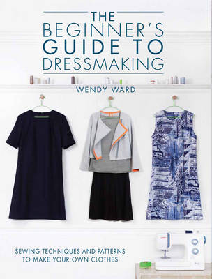The Beginners Guide to Dressmaking: Sewing Techniques and Patterns to Make Your Own Clothes