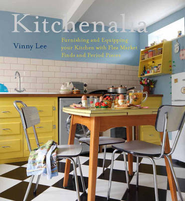 Kitchenalia : Furnishing and Equipping Your Kitchen with Flea-Market Finds and Period Pieces