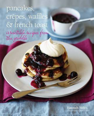 Pancakes, Crepes, Waffles and French Toast: Irresistible recipes from the griddle