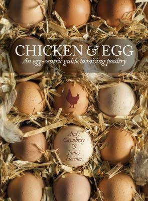 Chicken & Egg: An Egg-Centric Guide to Raising Poultry