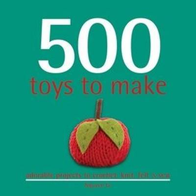 500 Toys to Make: Hundreds of Cute Little Toys to Crochet, Knit and Sew