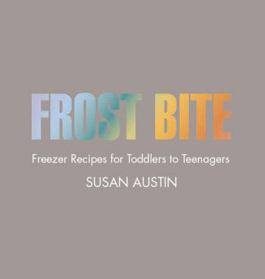 Frost Bite: Freezer Recipes for Toddlers to Teenagers
