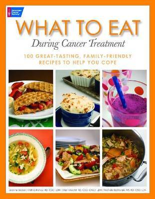 What to Eat During Cancer Treatment: 100 Great-tasting, Farnily Friendly Recipes to Help You Cope