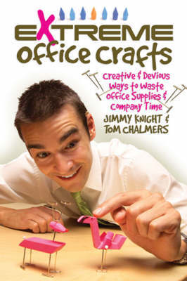 Extreme Office Crafts: Creative and Devious Ways to Waste Office Supplies and Company Time