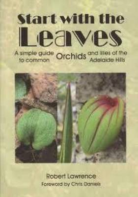 Start With The Leaves: A Simple Guide to Common Orchids and Lilies of the Adelaide Hills