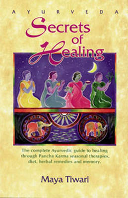 Ayurveda: Secrets of Healing: Complete Ayurvedic Guide to Healing Through Pancha Karma Seasonal Therapies, Diet, Herbal Remedies and Memory