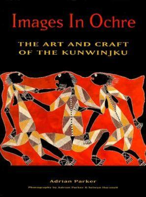 Images in Ochre: the Art and Craft of the Kunwinjku: The Art and Craft of the Kunwinjku