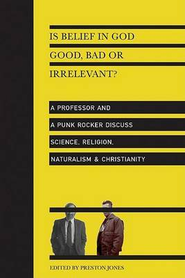 Is Belief in God Good, Bad or Irrelevant?: a Professor and a Punk Rocker Discuss Science, Religion, Naturalism & Christianity