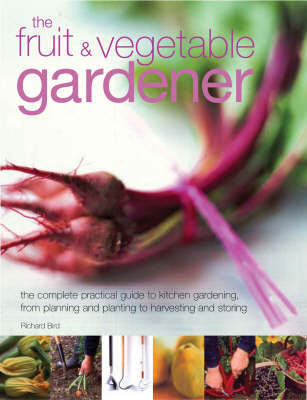 The Fruit and Vegetable Gardener: The Complete Practical Guide to Kitchen Gardening, from Planning and Planting to Harvesting and Storing