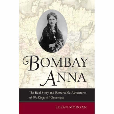 "Bombay Anna: The Real Story and Remarkable Adventures of ""The King and I"" Governess"