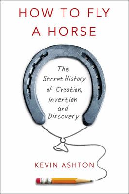 How to Fly A Horse The Secret History of Creation, Invention and Discovery