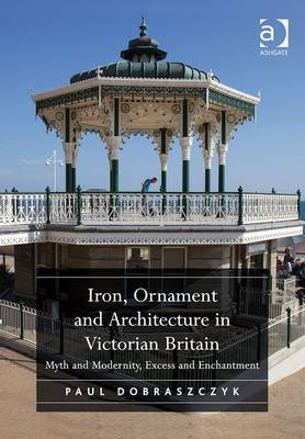Iron, Ornament and Architecture in Victorian Britain: Myth and Modernity, Excess and Enchantment. Paul Dobraszczyk