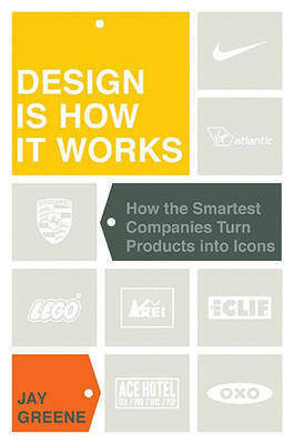 Design is How it Works - How the Smartest Companies Turn Products into Icons (OUT OF PRINT)