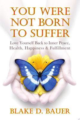 You Were Not Born To Suffer: Love Yourself Back To Inner Peace, Health, Happiness & Fulfillment