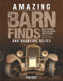 Amazing Barn Finds and Roadside Relics: Musty Mustangs, Forgotten Ferraris, Hidden Hudsons, and Other Lost Automotive Gems