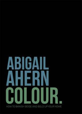 Abigail Ahern Colour. Banish Beige. Boost Colour. Transform Your Home