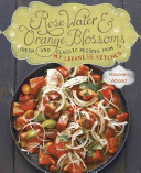 Rose Water and Orange Blossoms : Fresh & Classic Recipes from My Lebanese Kitchen