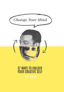 Change Your Mind - 57 Ways to Unlock Your Creative Self