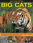 Exploring Nature: Big Cats: Examine the Fearsome Feline World of Lions, Tigers, Cheetahs and Leopards, in More Than 190 Pictures
