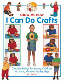 Show Me How: I Can Do Crafts: Creative Things for Young Children to Make, Shown Step by Step
