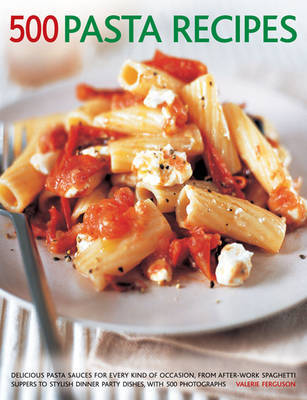 500 Pasta Recipes: Delicious Pasta Sauces for Every Kind of Occaision, from After-work Spaghetti Suppers to Stylish Dinner Party Dishes, with 500 Photographs