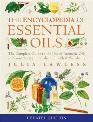 Encyclopedia of Essential Oils: The Complete Guide to the Use of Aromatic Oils in Aromatherapy, Herbalism, Health and Well Being