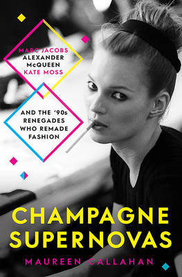 Champagne Supernovas - Kate Moss, Marc Jacobs, Alexander McQueen, and the 90s Renegades Who Remade Fashion